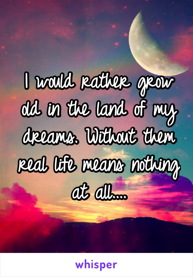 I would rather grow old in the land of my dreams. Without them real life means nothing at all....