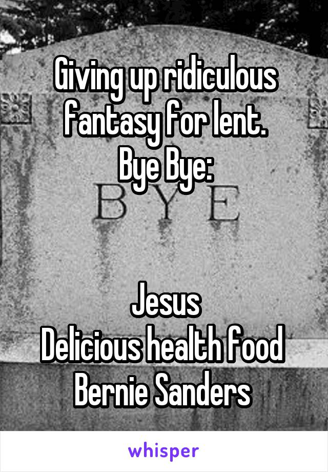 Giving up ridiculous fantasy for lent. Bye Bye:   Jesus Delicious health food  Bernie Sanders