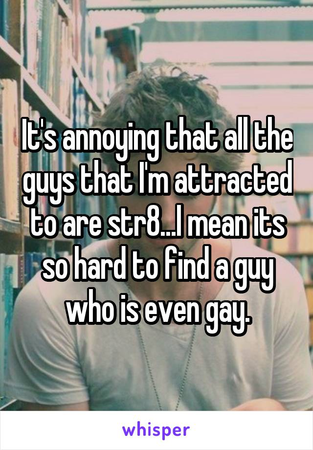 It's annoying that all the guys that I'm attracted to are str8...I mean its so hard to find a guy who is even gay.