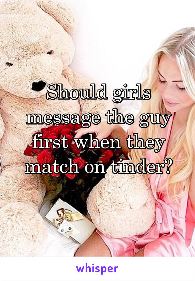 Should girls message the guy first when they match on tinder?