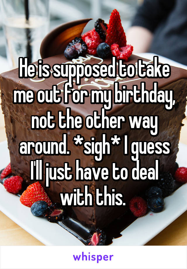 He is supposed to take me out for my birthday, not the other way around. *sigh* I guess I'll just have to deal with this.