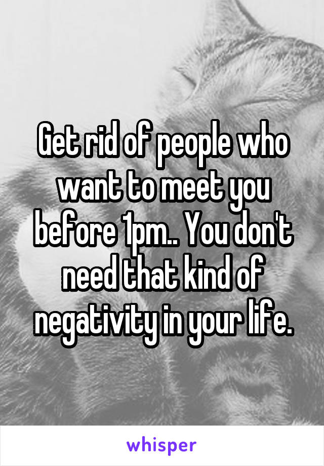 Get rid of people who want to meet you before 1pm.. You don't need that kind of negativity in your life.
