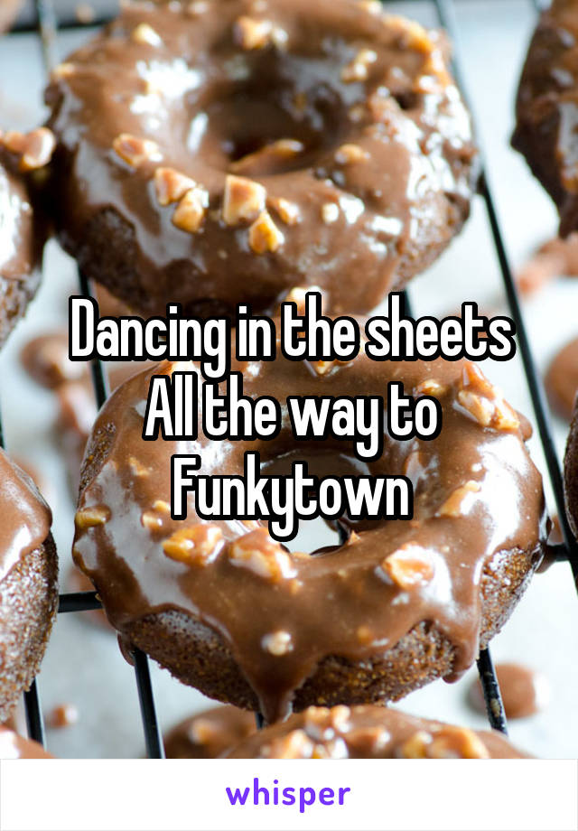 Dancing in the sheets All the way to Funkytown