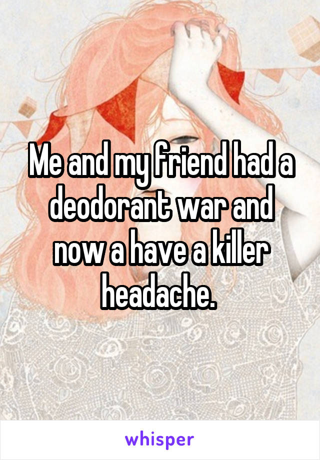 Me and my friend had a deodorant war and now a have a killer headache.