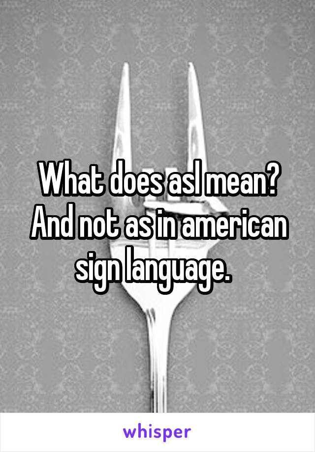 What does asl mean? And not as in american sign language.