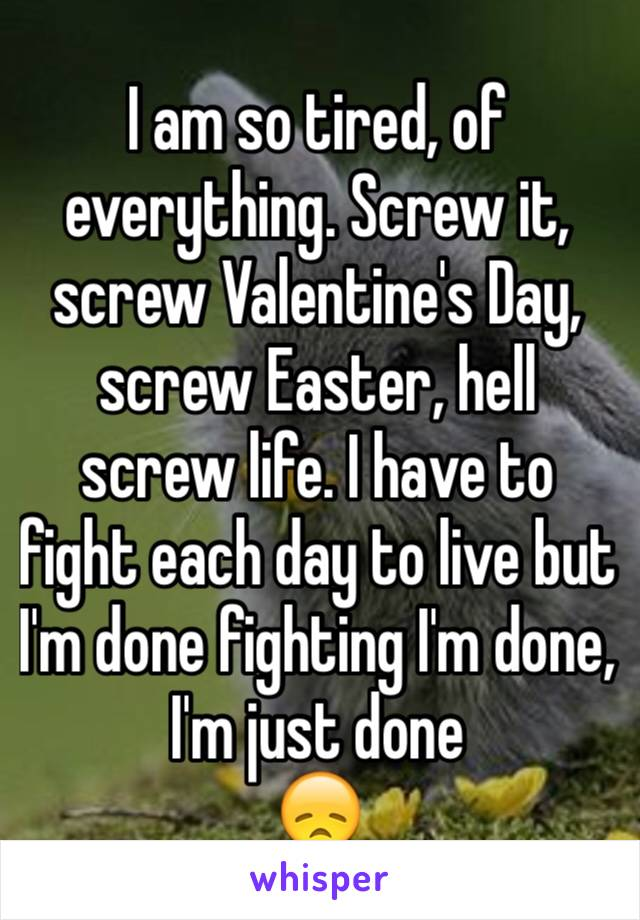 I am so tired, of everything. Screw it, screw Valentine's Day, screw Easter, hell screw life. I have to fight each day to live but I'm done fighting I'm done, I'm just done 😞
