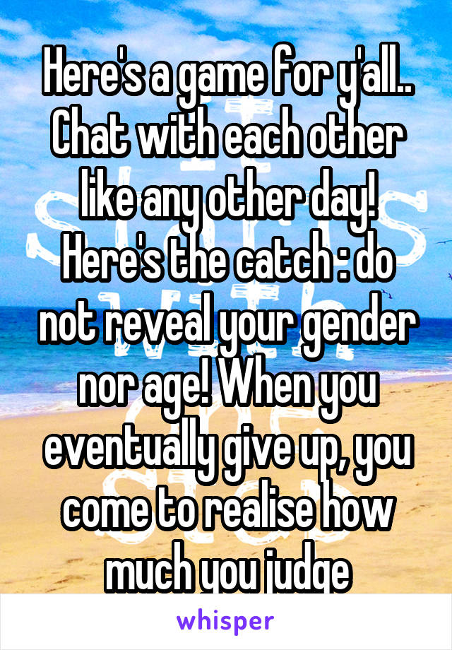 Here's a game for y'all.. Chat with each other like any other day! Here's the catch : do not reveal your gender nor age! When you eventually give up, you come to realise how much you judge