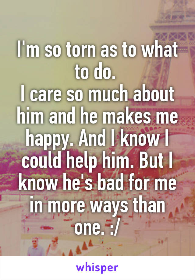 I'm so torn as to what to do.  I care so much about him and he makes me happy. And I know I could help him. But I know he's bad for me in more ways than one. :/