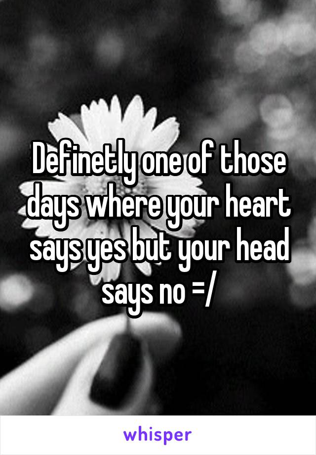 Definetly one of those days where your heart says yes but your head says no =/