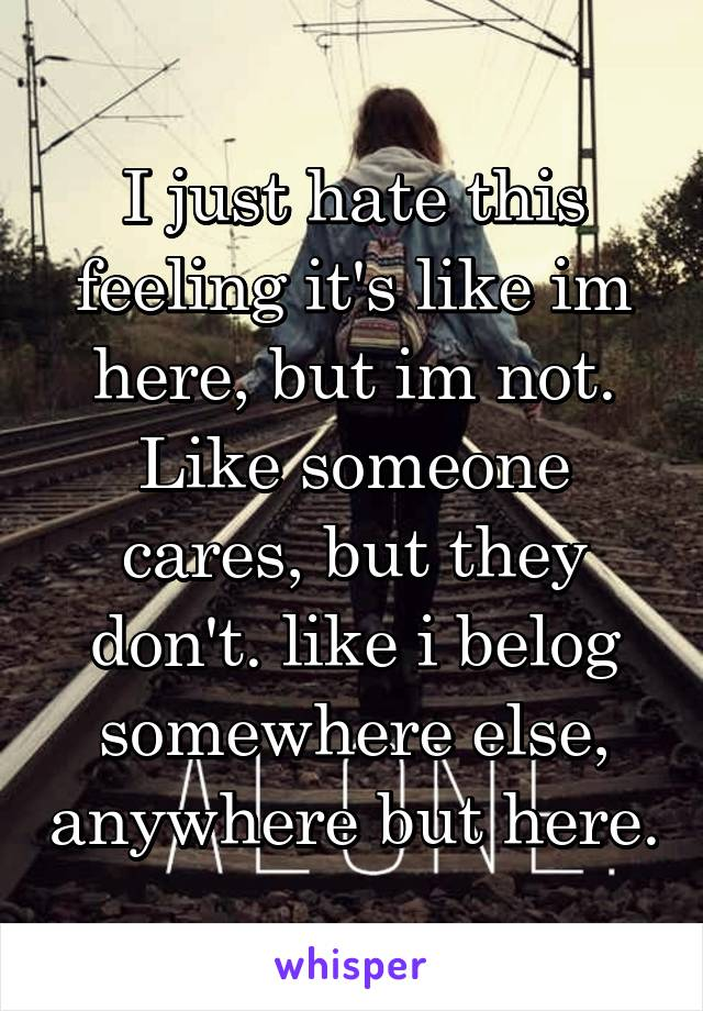 I just hate this feeling it's like im here, but im not. Like someone cares, but they don't. like i belog somewhere else, anywhere but here.