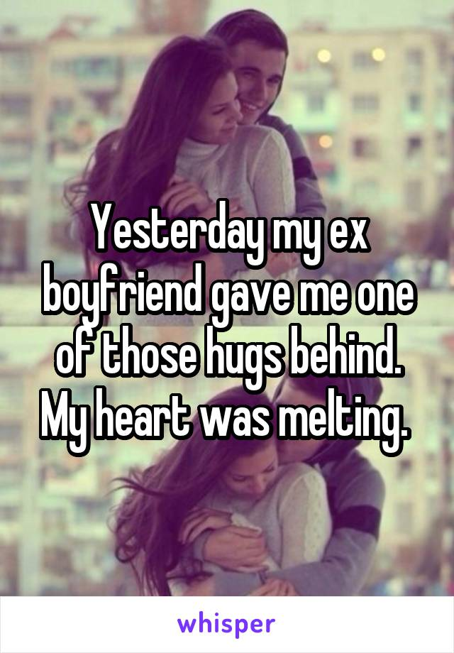 Yesterday my ex boyfriend gave me one of those hugs behind. My heart was melting.