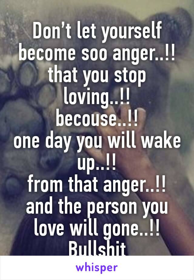 Don't let yourself become soo anger..!! that you stop loving..!! becouse..!! one day you will wake up..!! from that anger..!! and the person you love will gone..!! Bullshit