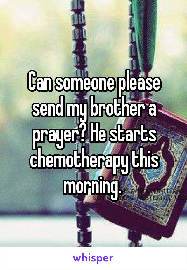 Can someone please send my brother a prayer? He starts chemotherapy this morning.