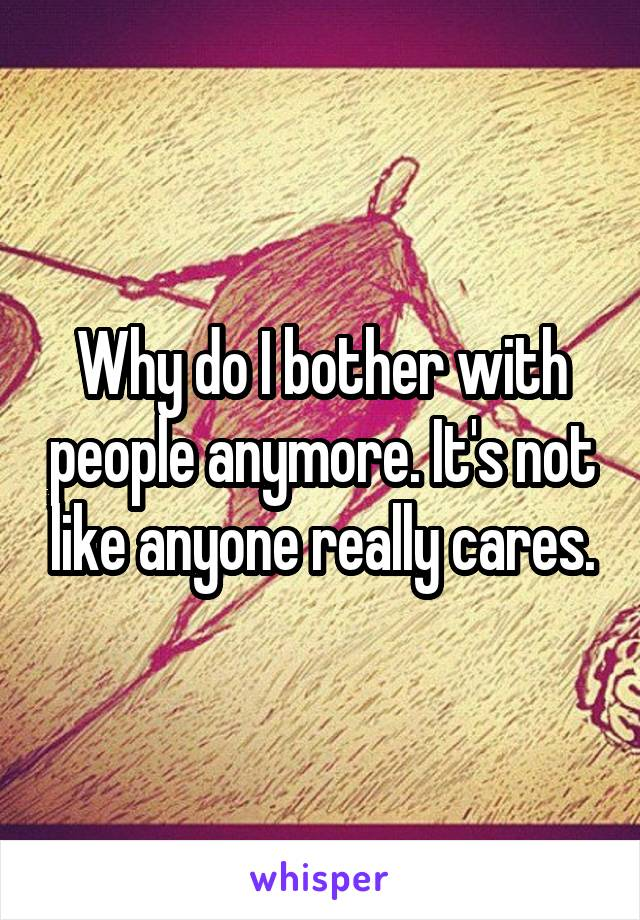 Why do I bother with people anymore. It's not like anyone really cares.