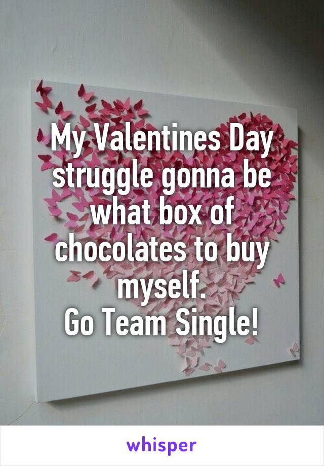 My Valentines Day struggle gonna be what box of chocolates to buy myself. Go Team Single!