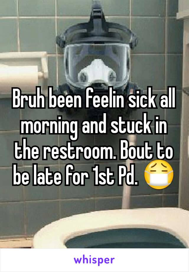 Bruh been feelin sick all morning and stuck in the restroom. Bout to be late for 1st Pd. 😷