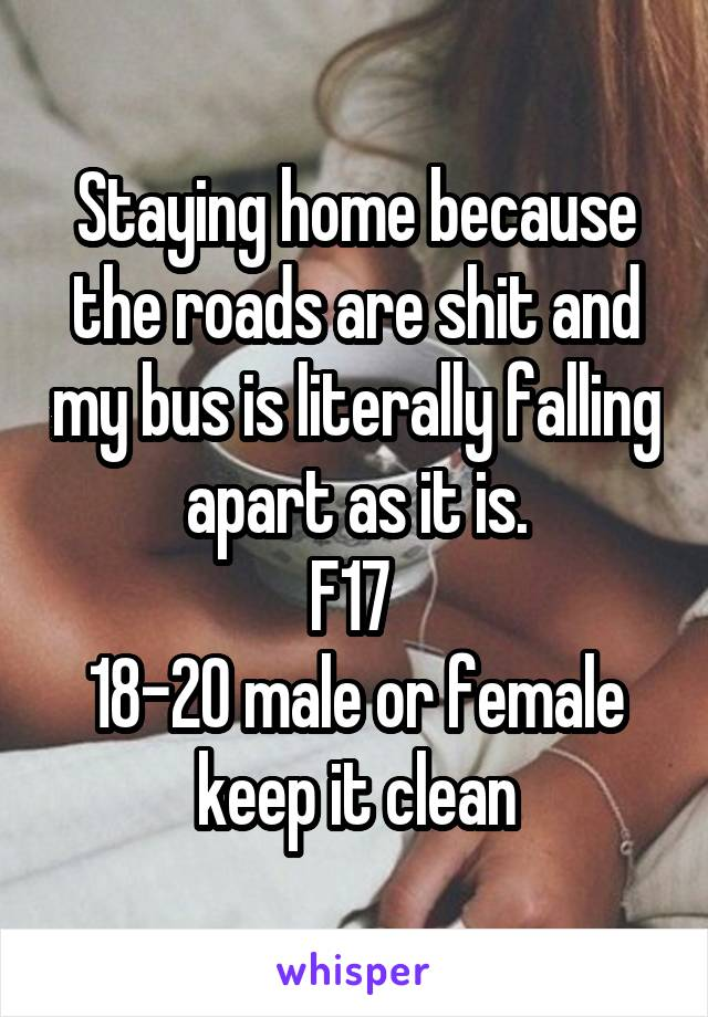 Staying home because the roads are shit and my bus is literally falling apart as it is. F17  18-20 male or female keep it clean