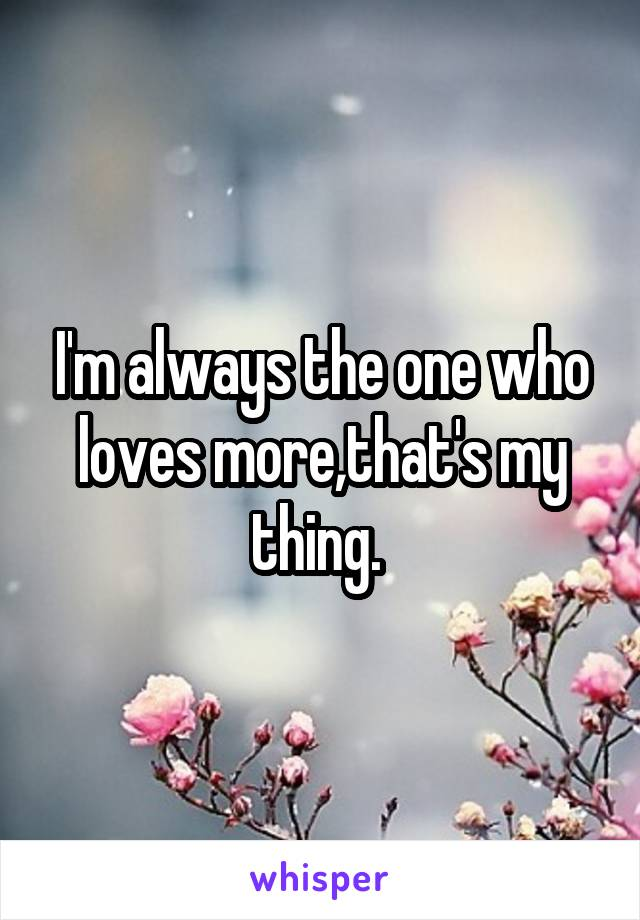 I'm always the one who loves more,that's my thing.