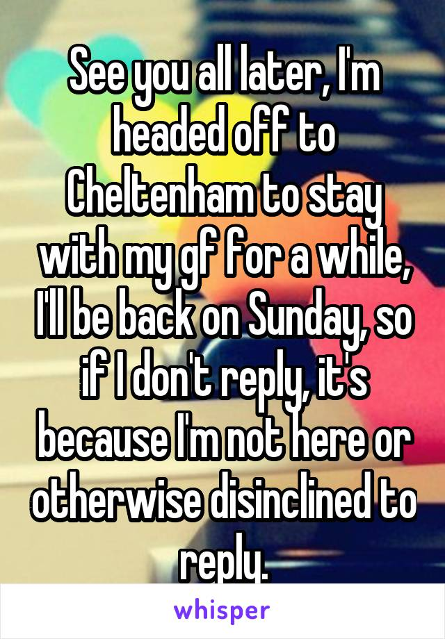 See you all later, I'm headed off to Cheltenham to stay with my gf for a while, I'll be back on Sunday, so if I don't reply, it's because I'm not here or otherwise disinclined to reply.