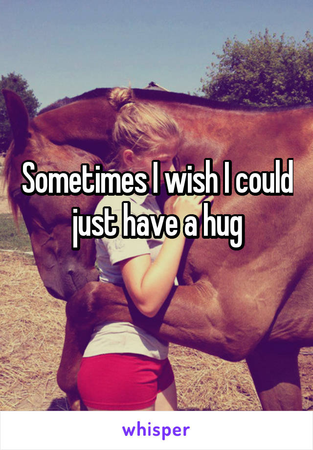 Sometimes I wish I could just have a hug