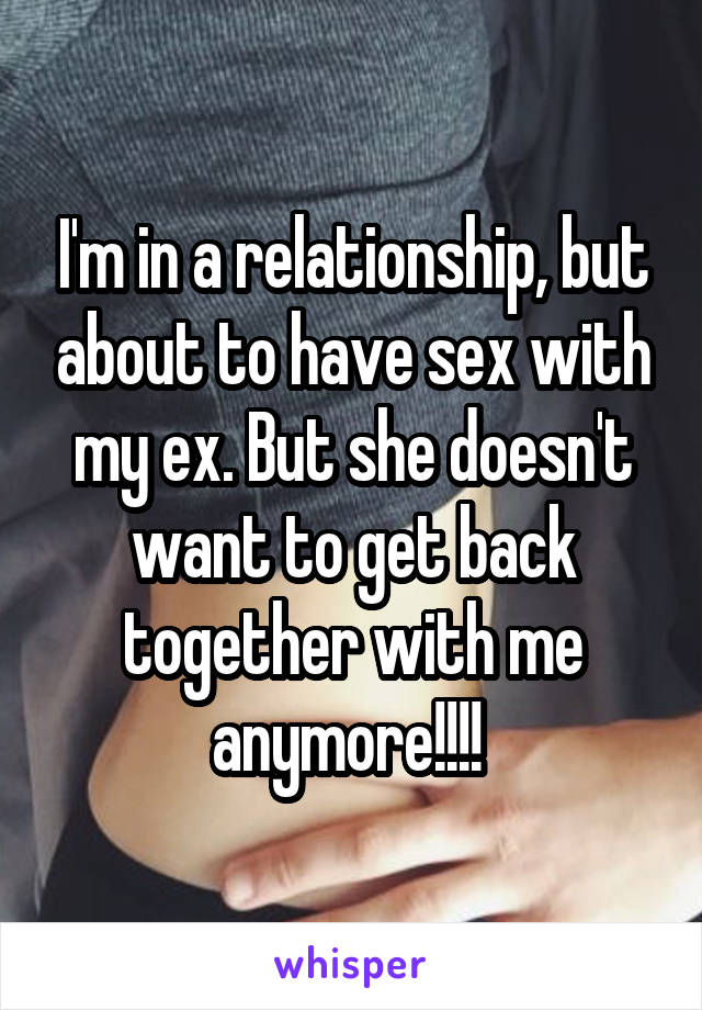 I'm in a relationship, but about to have sex with my ex. But she doesn't want to get back together with me anymore!!!!