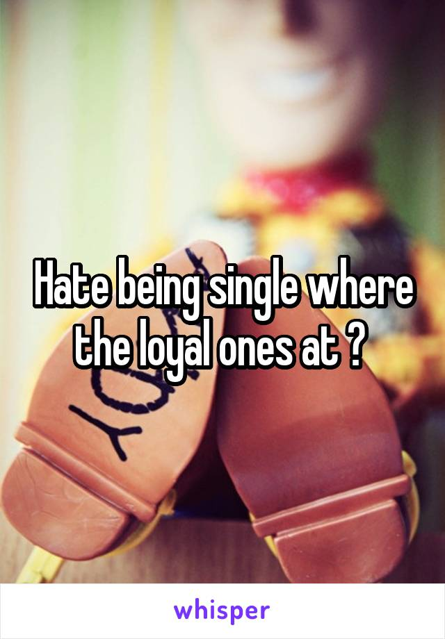 Hate being single where the loyal ones at ?