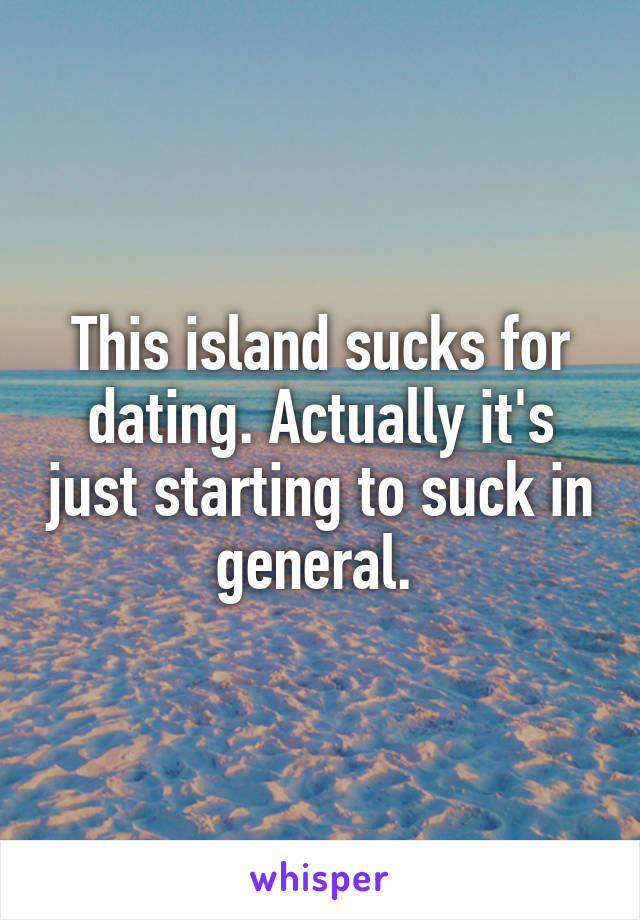 This island sucks for dating. Actually it's just starting to suck in general.