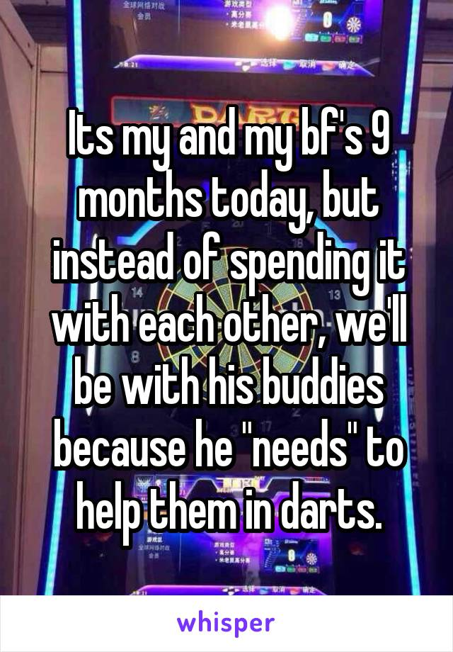 "Its my and my bf's 9 months today, but instead of spending it with each other, we'll be with his buddies because he ""needs"" to help them in darts."