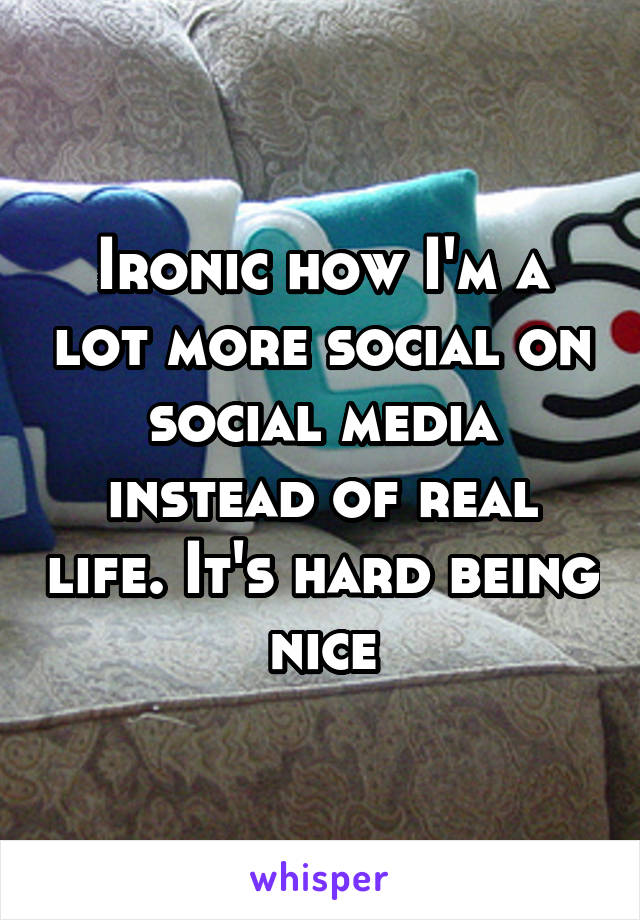 Ironic how I'm a lot more social on social media instead of real life. It's hard being nice