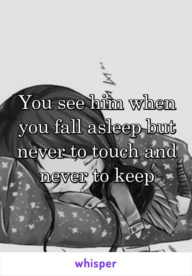 You see him when you fall asleep but never to touch and never to keep