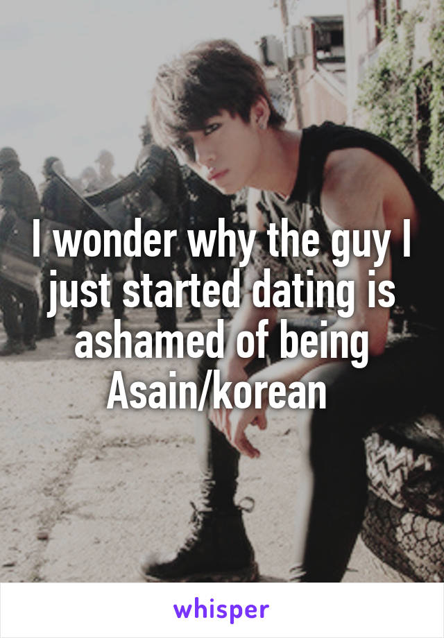 I wonder why the guy I just started dating is ashamed of being Asain/korean