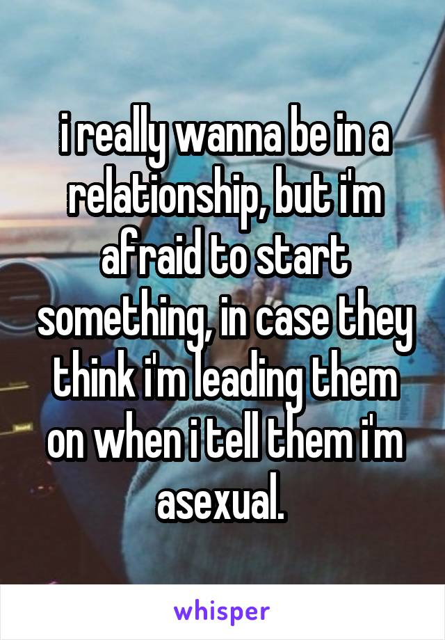 i really wanna be in a relationship, but i'm afraid to start something, in case they think i'm leading them on when i tell them i'm asexual.