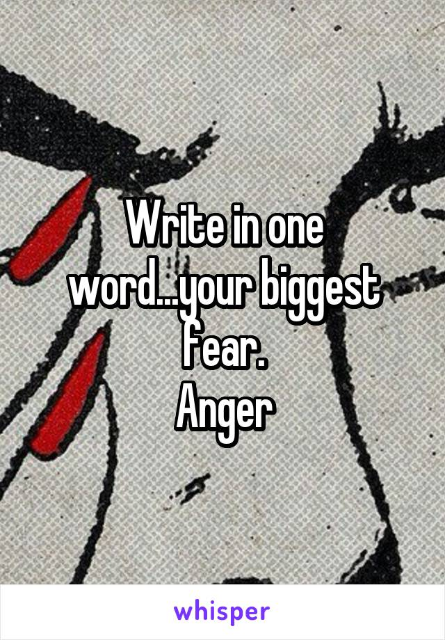 Write in one word...your biggest fear. Anger