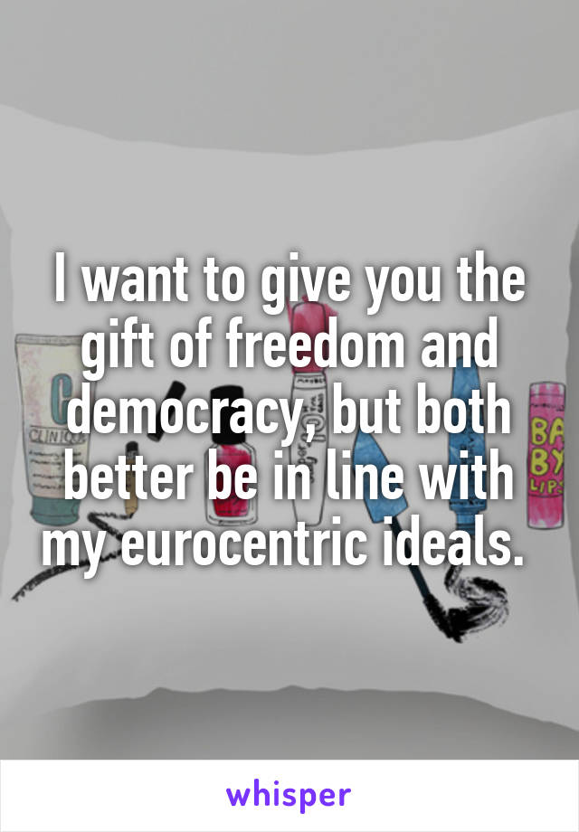 I want to give you the gift of freedom and democracy, but both better be in line with my eurocentric ideals.