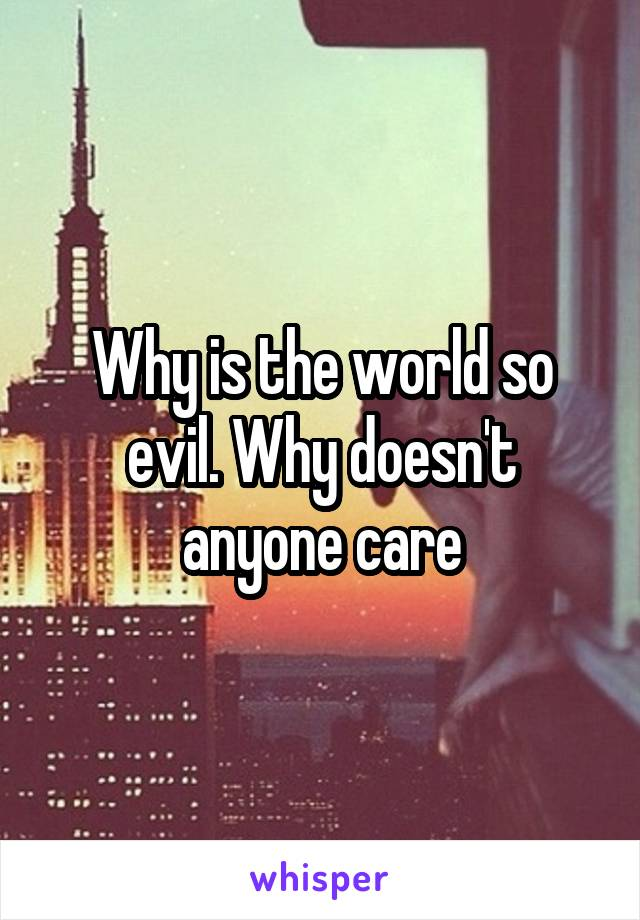 Why is the world so evil. Why doesn't anyone care