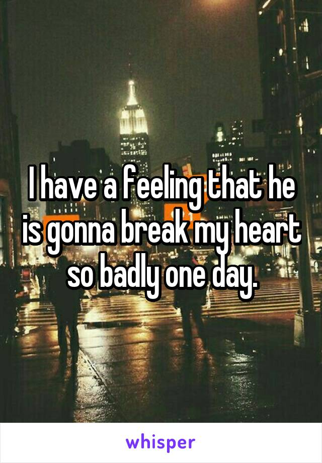I have a feeling that he is gonna break my heart so badly one day.