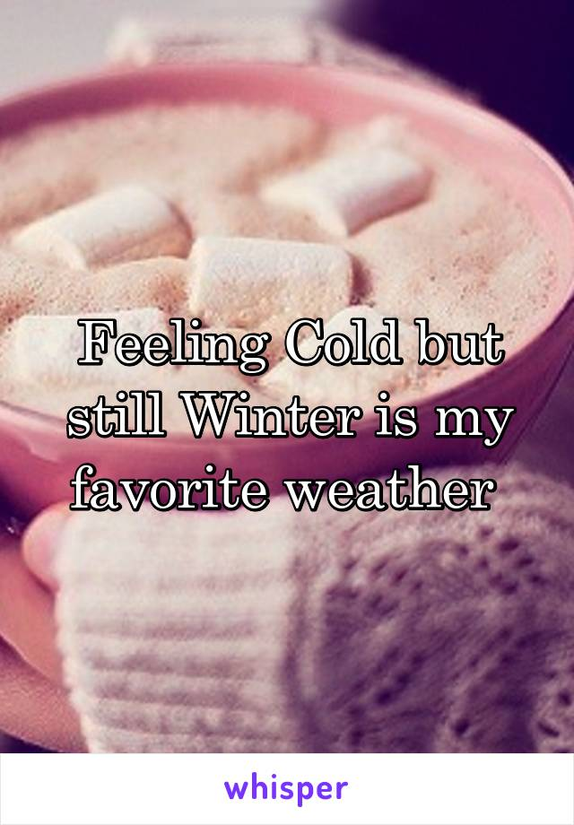 Feeling Cold but still Winter is my favorite weather