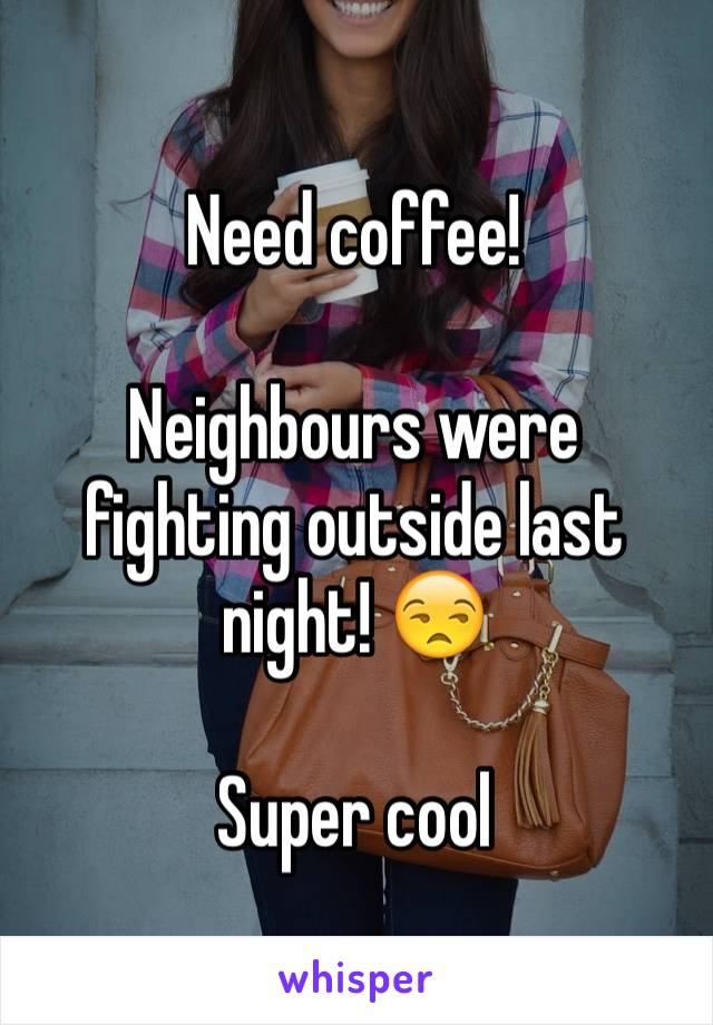 Need coffee!   Neighbours were fighting outside last night! 😒  Super cool