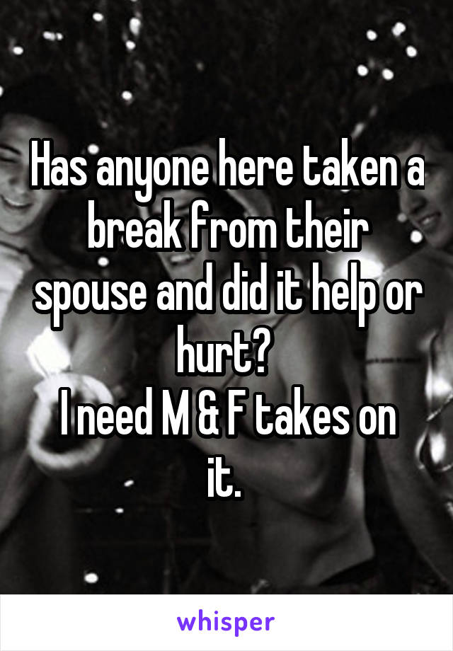 Has anyone here taken a break from their spouse and did it help or hurt?  I need M & F takes on it.