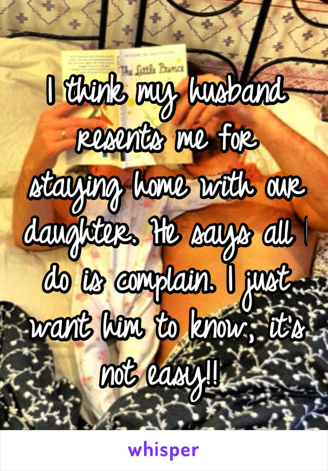 I think my husband resents me for staying home with our daughter. He says all I do is complain. I just want him to know, it's not easy!!