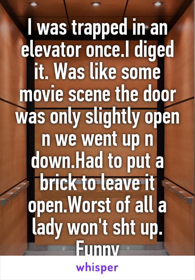I was trapped in an elevator once.I diged it. Was like some movie scene the door was only slightly open n we went up n down.Had to put a brick to leave it open.Worst of all a lady won't sht up. Funny