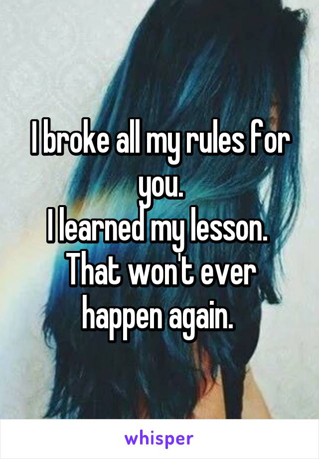 I broke all my rules for you. I learned my lesson.  That won't ever happen again.