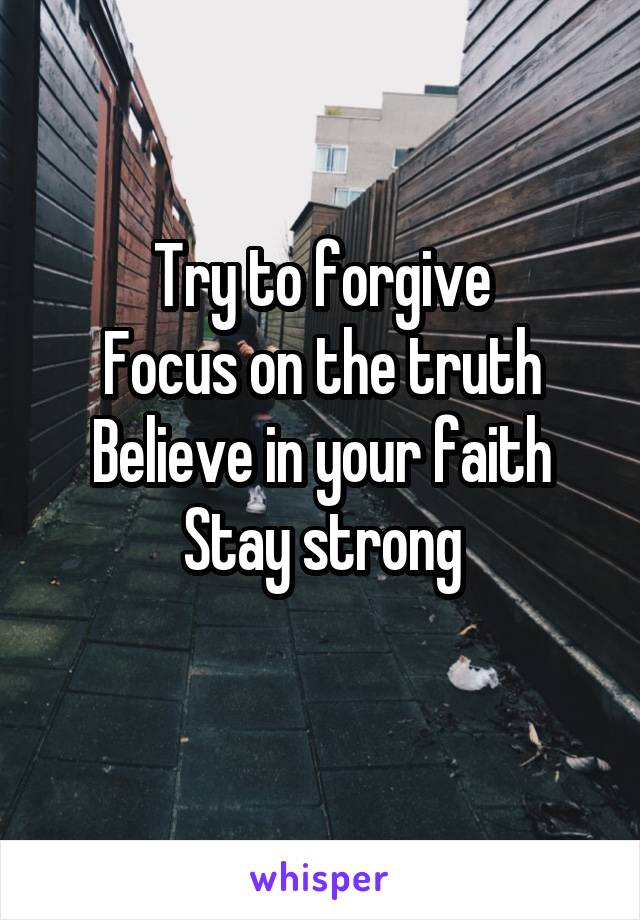 Try to forgive Focus on the truth Believe in your faith Stay strong