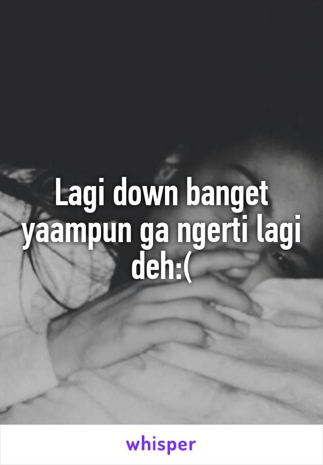 Lagi down banget yaampun ga ngerti lagi deh:(