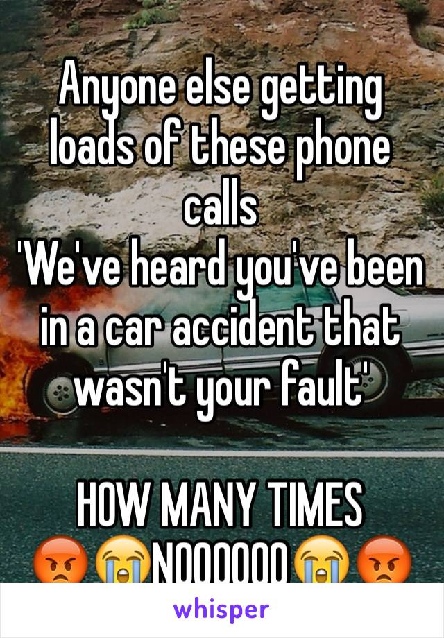 Anyone else getting loads of these phone calls  'We've heard you've been in a car accident that wasn't your fault'   HOW MANY TIMES  😡😭NOOOOOO😭😡