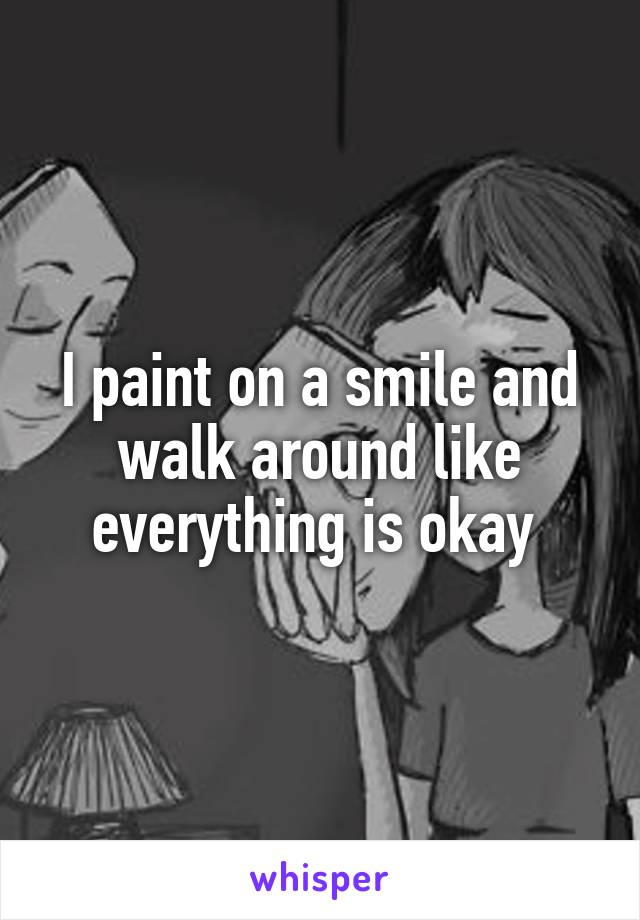 I paint on a smile and walk around like everything is okay