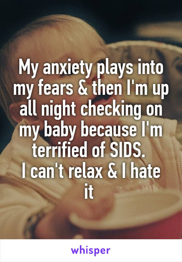 My anxiety plays into my fears & then I'm up all night checking on my baby because I'm terrified of SIDS.  I can't relax & I hate it