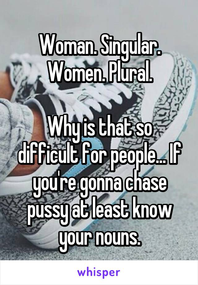 Woman. Singular. Women. Plural.  Why is that so difficult for people... If you're gonna chase pussy at least know your nouns.