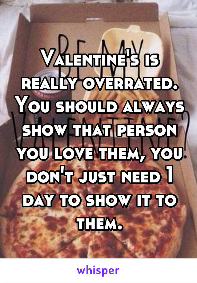 Valentine's is really overrated. You should always show that person you love them, you don't just need 1 day to show it to them.