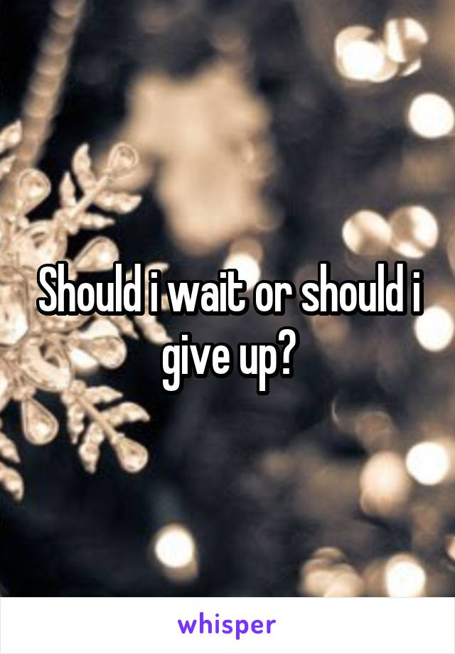 Should i wait or should i give up?